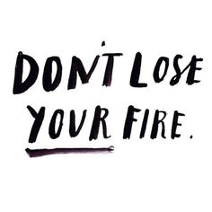 Don't lose your fire.