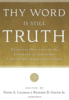Thy Word Is Still Truth: Essential Writings on the Doctrine of Scripture from the Reformation to Today: Peter A. Lillback, Richard B. Gaffin...