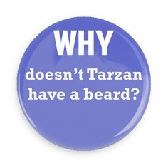 Funny Buttons - Custom Buttons Promotional Badges - Funny Philosophical Sayings Pins - Wacky Buttons - Why doesn't Tarzan have a beard?