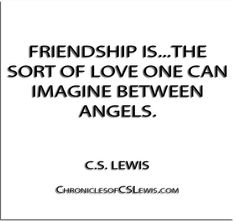 ''Friendship is...the sort of love one can imagine between angels.'' - C.S. Lewis - http://chroniclesofcslewis.com/?p=321