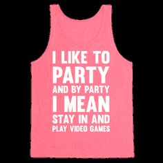 """Don't miss out on the party of a life time, and by party of a life time I mean.. finally beating the boss level of the game you've been trying to beat for the last two weeks. So, grab this """"I like to party"""" shirt, get your dancing shoes on and sit right on the couch and turn on your game system and spend the next 8 hours gaming and trying to hold in your pee. And if the party is still going on, get out and have a few drinks with your pals."""