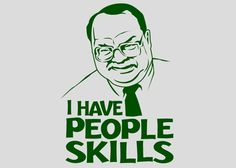 """From _Office Space_.    """"I deal with the goddamn customers so the engineers don't have to... I have People Skills!"""""""