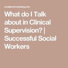 What do I Talk about in Clinical Supervision? | Successful Social Workers