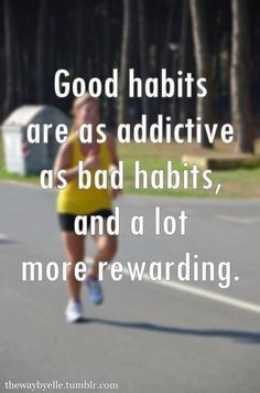 Good habits are as addictive as bad ones. Once you spend the time and effort to habitualize them