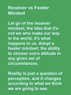 Receiver vs Feeder Mindset  Let go of the receiver mindset; the idea that it's not we who make our way in the world, it's what happens to us. Adopt a feeder mindset; the ability to choose one's attitude in any given set of circumstances.   Reality is just a question of perception, and it changes according to what we think we are going to see.