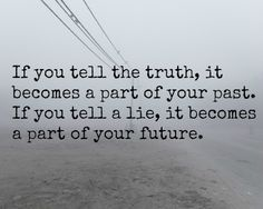 If you tell the truth, it becomes a part of your past. If you tell a lie, it becomes a part of your future. ((And, a lot of your future is already set in stone with the lies you spew.))