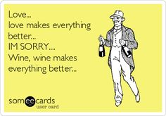 Love... love makes everything better... IM SORRY.... Wine, wine makes everything better...