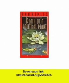 Death of a Political Plant (9780553577358) Ann Ripley , ISBN-10: 0553577352  , ISBN-13: 978-0553577358 , ASIN: B000GRENZK , tutorials , pdf , ebook , torrent , downloads , rapidshare , filesonic , hotfile , megaupload , fileserve