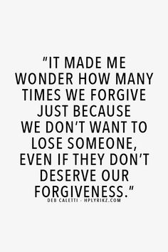 It made me wonder how many times we forgive just because we don't want to lose someone , even if they don't deserve our forgiveness