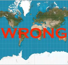 MAP OF THE WORLD. If you visualized one, you were probably thinking of a huge lie.