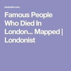 Famous People Who Died In London... Mapped | Londonist