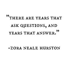 There are years that ask questions, and years that answer. -Zora Neale Hurston--- I think I'm in the one that says WTF? The Words, More Than Words, Cool Words, Great Quotes, Quotes To Live By, Inspirational Quotes, Words Quotes, Me Quotes, Sayings