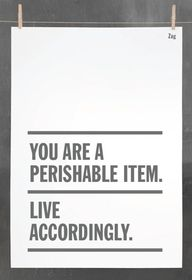 You are a perishable item, live accordingly.