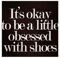 It's absolutely fine to be a little obsessed with shoes!
