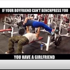 I don't have a girlfriend to lift but IF I did, I could bench press her