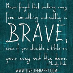 Never forget that walking away from something unhealthy is BRAVE - even if you stumble a little on your way out the door. -Mandy Hale