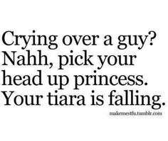Don't! He's no prince charming if he's not there for you when your crying!