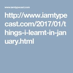http://www.iamtypecast.com/2017/01/things-i-learnt-in-january.html