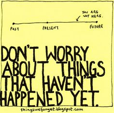 Don't worry about things that haven't happened yet.