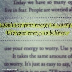 Don't use your energy to worry. Use your energy to believe.