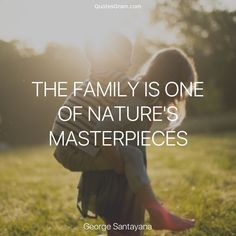 """Quote of the Day  """"The family is one of nature's masterpieces."""" ― George Santayana http://quotesgram.com/george-santayana-quotes/"""