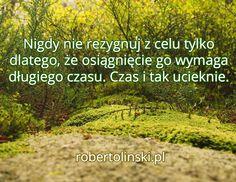 Nigdy nie rezygnuj z celu tylko dlatego, że osiągnięcie go wymaga długiego czasu. Czas i tak ucieknie. / robertolinski.pl