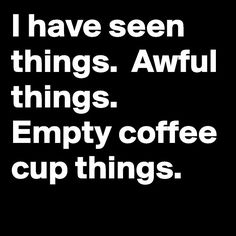 I Have Seen Things || Awful Things || Empty Coffee Cup Things
