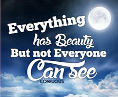 Everything has beauty, but not everyone can see. (Confucius )