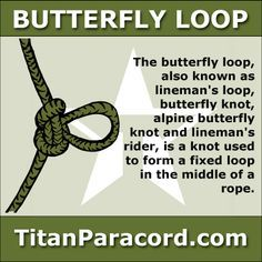 The butterfly loop, also known as lineman's loop, butterfly knot, alpine butterfly knot and lineman's rider, is a knot used to form a fixed loop in the middle of a rope.