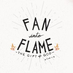 """""""For this reason I remind you to fan into flame the gift of God, which is in you...."""" 2 Timothy 1:6"""