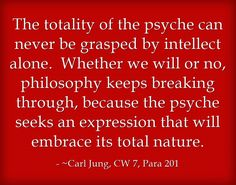 The totality of the psyche can never be grasped by intellect alone. Whether we will or no, philosophy keeps breaking through, because the psyche seeks an expression that will embrace its total nature.