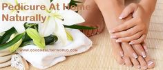 How To Do Pedicure At Home Naturally - https://goodhealthyworld.com/how-to-do-pedicure-at-home-naturally