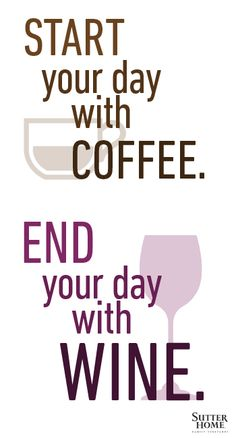 Start your day with coffee.  End your day with WINE.  Happy Everyday!