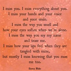 I miss you. I miss everything about you. I miss your hands and your voice and your smile. I miss the way you smell and how your eyes soften when we're alone.  I miss the way you say my name and tease me. I miss how your lips feel when they are tangled with mine, but mostly I miss knowing that you miss me too. Heartbreak quote, missing someone, being in love, Heart-broken Girl, Emma Blake, love poetry