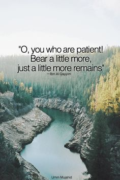"""O, you who are patient! Bear a little more, just a little more remains"" ーIbn Al Qayyim"
