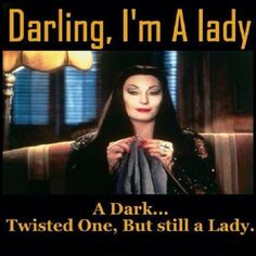 I'm a lady.haha love it! Me Quotes, Funny Quotes, Funny Memes, Hilarious, Gomez And Morticia, Morticia Addams, Shining Tears, Dark And Twisted, Ms Gs