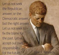 Let us not seek the Republican answer or the Democratic answer but he right answer. Let us not seek to fix the blame for the past.  Let us a...