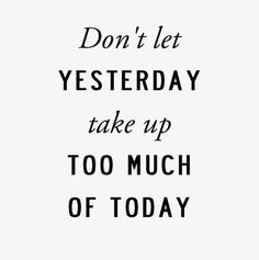 don't let yesterday take up too much of today - Wise Words Of Wisdom, Inspiration & Motivation Quotable Quotes, Motivational Quotes, Inspirational Quotes, Positive Quotes, Positive Thoughts, Positive Life, Wisdom Quotes, The Words, Great Quotes