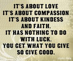 It's about love, It's about compassion, it's about kindness and faith. It was nothing to do with luck you get what you give, so give good.