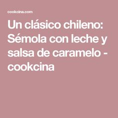 Un clásico chileno: Sémola con leche y salsa de caramelo - cookcina