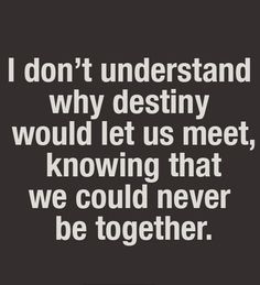 I don't understand why destiny would let us meet, knowing that we could never be together.