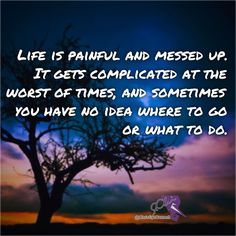 Life is painful and messed up.  It gets complicated at the worst of times and sometimes you have no idea where to go or what to do.  Lots of times people just let themselves get lost dropping into a wide open huge abyss.  But that's why we have to keep trying.  We have to push through all that hurts us work past all our memories that are haunting us.  Sometimes the things that hurt us are the things that make us strongest.  A life without experience in my opinion is no life at all.  And…