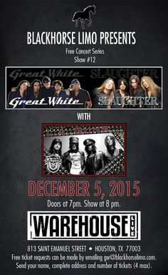 Announcing Blackhorse Limo's Free Concert Series Show #12! Great White & Slaughter, with LA Guns, Dec. 5th. To claim your free tickets, email your full name, address and number of tickets (4 max please) to gw@blackhorselimo.com -- See you at the show!