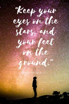 """""""Keep your eyes on the stars, and your feet on the ground."""" Teddy Roosevelt"""