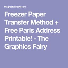 Freezer Paper Transfer Method + Free Paris Address Printable! - The Graphics Fairy