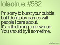 I don't play games. . .