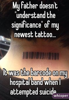 """""""My father doesn't """"understand the significance"""" of my newest tattoo...     It was the barcode on my hospital band when I attempted suicide..."""""""