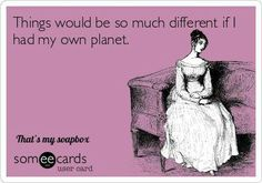 Things would be so much different if I had my own planet.