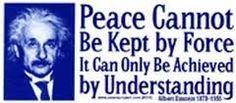 Google Image Result for http://i170.photobucket.com/albums/u252/BrandyBottle_1949/Quotes%2520and%2520Sayings--Rob_1/Einstein--Peacecannotbekeptbyforce.jpg