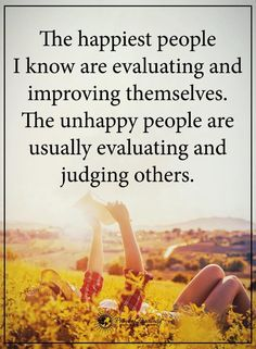 Judging others quotes the happiest people i know are evaluating and improving themselves. the unhappy people are usually evaluating and judging others. Judging Others Quotes, Judge Quotes, True Quotes, Great Quotes, Quotes To Live By, Motivational Quotes, Inspirational Quotes, Quotes Quotes, Quotes Girls